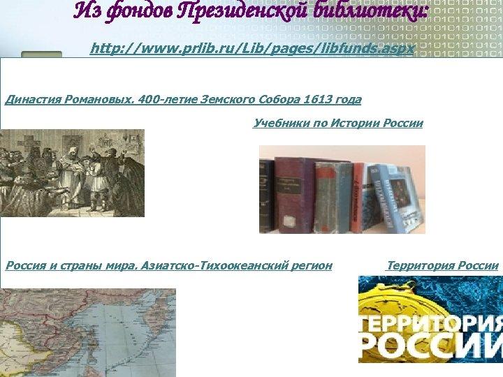 Из фондов Президенской библиотеки: http: //www. prlib. ru/Lib/pages/libfunds. aspx Династия Романовых. 400 -летие Земского
