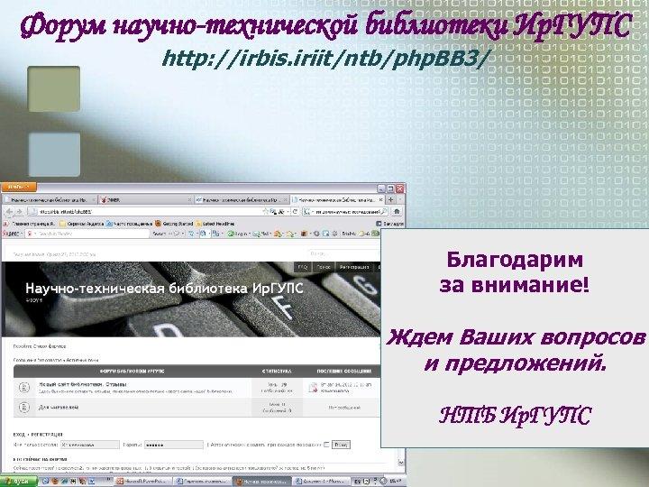 Форум научно-технической библиотеки Ир. ГУПС http: //irbis. iriit/ntb/php. BB 3/ Благодарим за внимание! Ждем