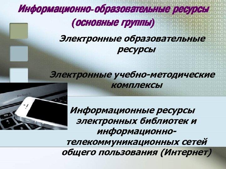 Информационно-образовательные ресурсы (основные группы) Электронные образовательные ресурсы Электронные учебно-методические комплексы Информационные ресурсы электронных библиотек