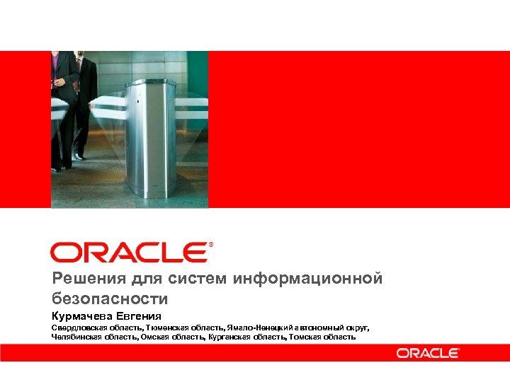 <Insert Picture Here> Решения для систем информационной безопасности Курмачева Евгения Свердловская область, Тюменская область,