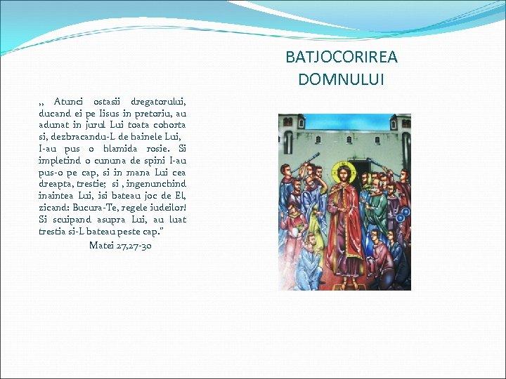 BATJOCORIREA DOMNULUI , , Atunci ostasii dregatorului, ducand ei pe Iisus in pretoriu, au