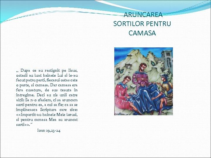 ARUNCAREA SORTILOR PENTRU CAMASA , , Dupa ce au rastignit pe Iisus, ostasii au