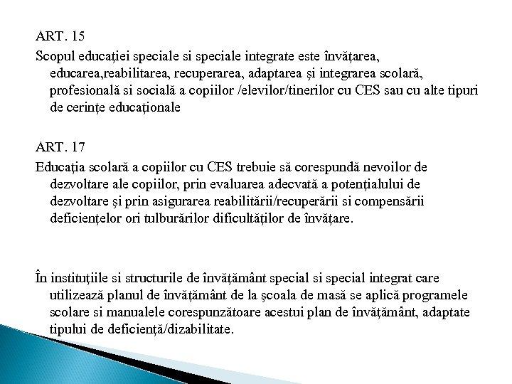 ART. 15 Scopul educaţiei speciale si speciale integrate este învăţarea, educarea, reabilitarea, recuperarea, adaptarea
