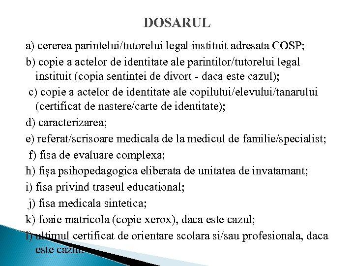DOSARUL a) cererea parintelui/tutorelui legal instituit adresata COSP; b) copie a actelor de identitate