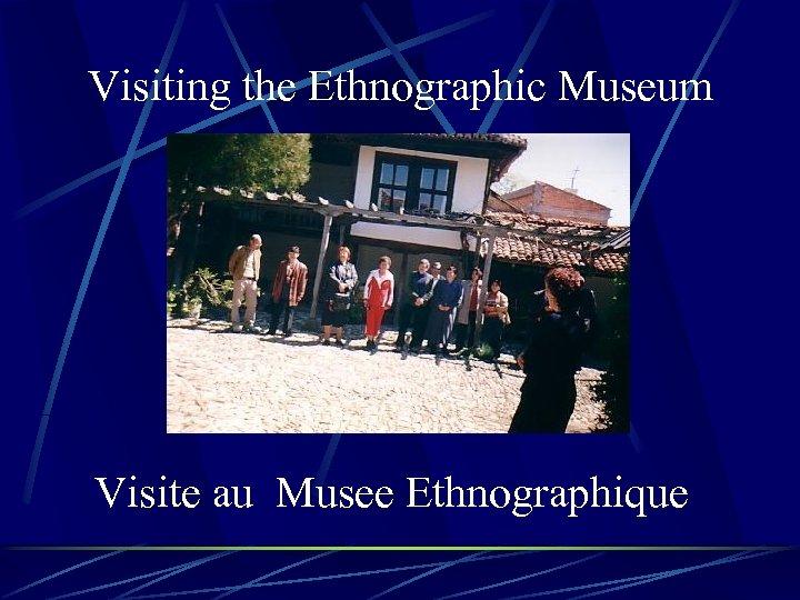 Visiting the Ethnographic Museum Visite au Musee Ethnographique