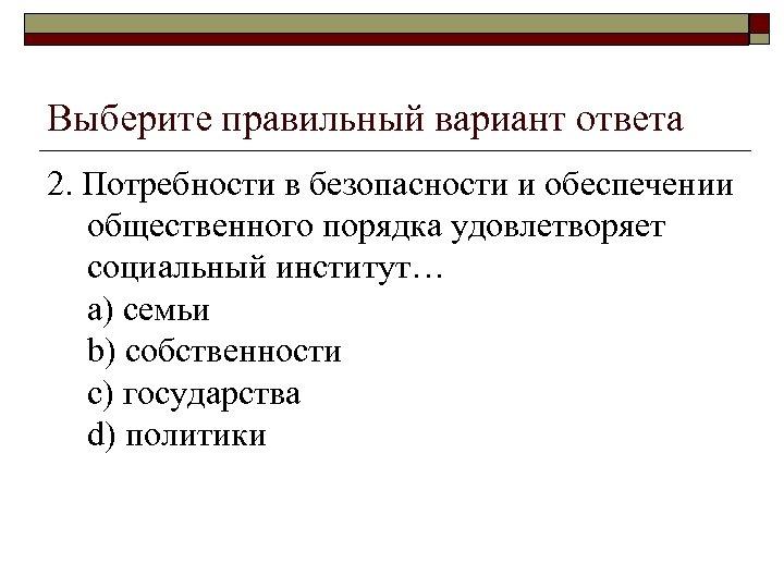 Выберите правильный вариант ответа 2. Потребности в безопасности и обеспечении общественного порядка удовлетворяет социальный