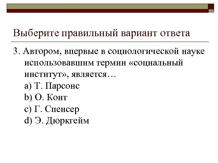 Выберите правильный вариант ответа 3. Автором, впервые в социологической науке использовавшим термин «социальный институт»