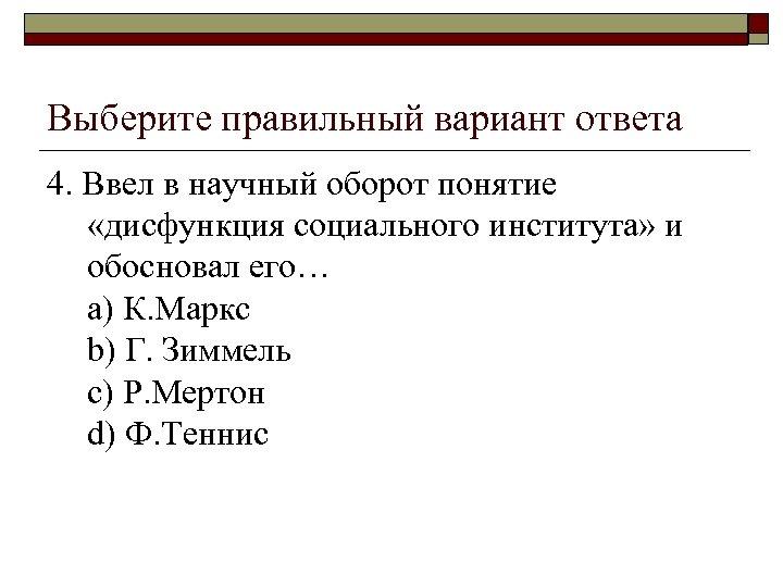 Выберите правильный вариант ответа 4. Ввел в научный оборот понятие «дисфункция социального института» и