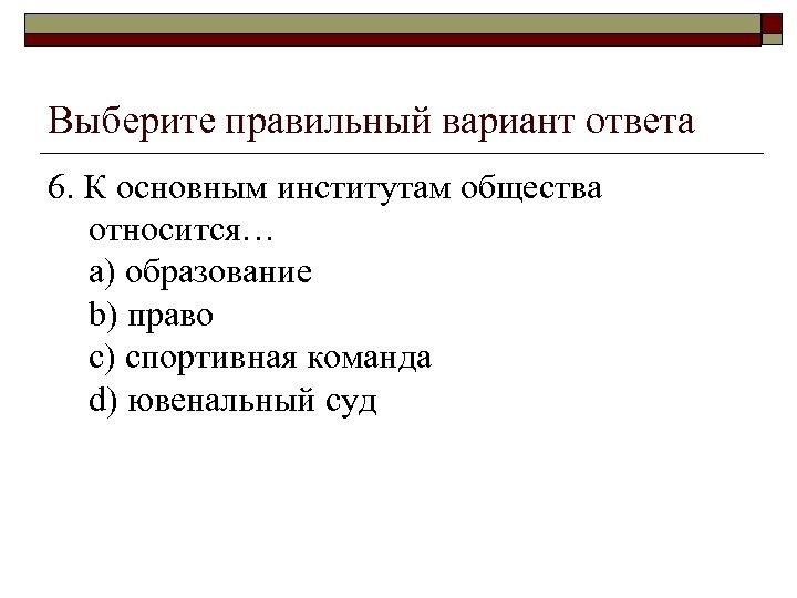 Выберите правильный вариант ответа 6. К основным институтам общества относится… a) образование b) право