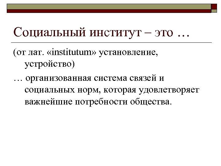 Социальный институт – это … (от лат. «institutum» установление, устройство) … организованная система связей