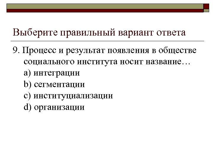 Выберите правильный вариант ответа 9. Процесс и результат появления в обществе социального института носит