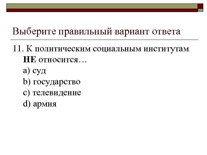 Выберите правильный вариант ответа 11. К политическим социальным институтам НЕ относится… a) суд b)