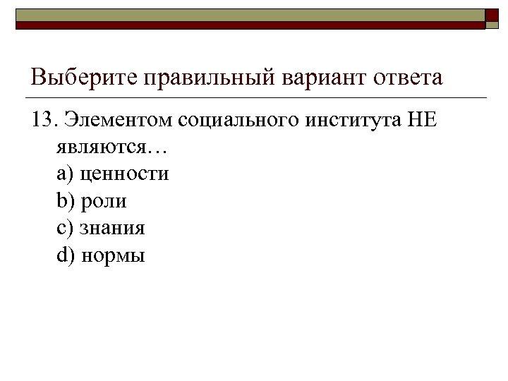 Выберите правильный вариант ответа 13. Элементом социального института НЕ являются… a) ценности b) роли