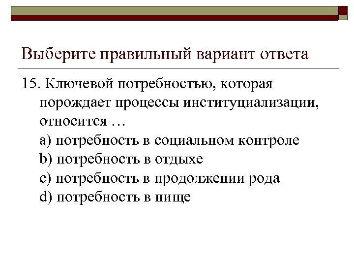Выберите правильный вариант ответа 15. Ключевой потребностью, которая порождает процессы институциализации, относится … a)