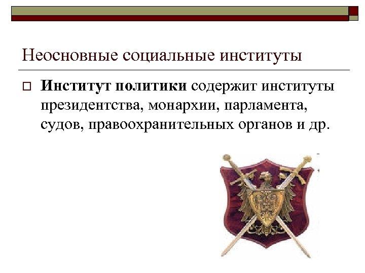 Неосновные социальные институты o Институт политики содержит институты президентства, монархии, парламента, судов, правоохранительных органов