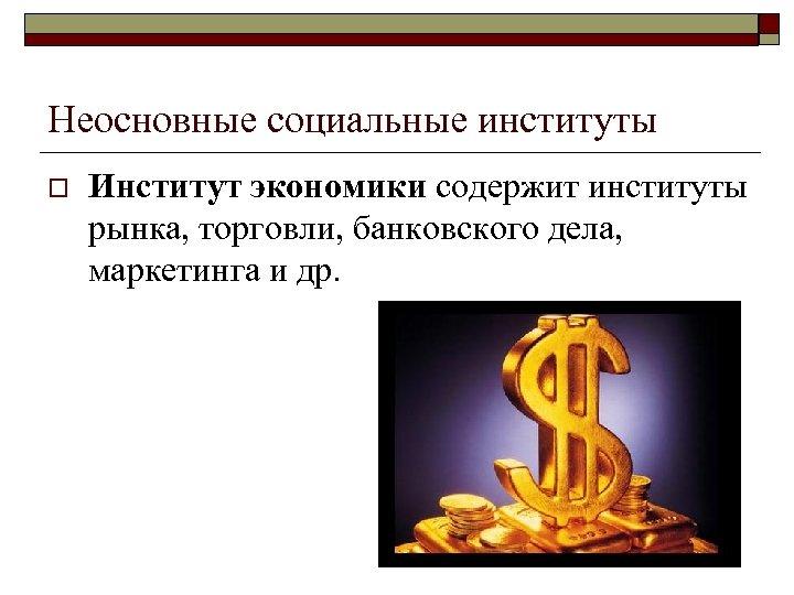 Неосновные социальные институты o Институт экономики содержит институты рынка, торговли, банковского дела, маркетинга и