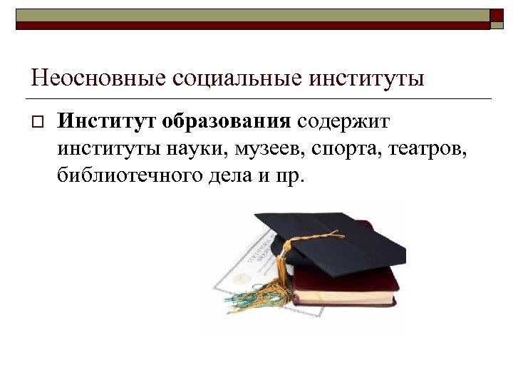 Неосновные социальные институты o Институт образования содержит институты науки, музеев, спорта, театров, библиотечного дела