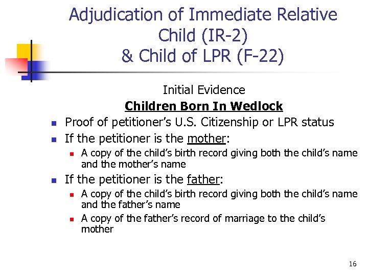 Adjudication of Immediate Relative Child (IR-2) & Child of LPR (F-22) n n Initial