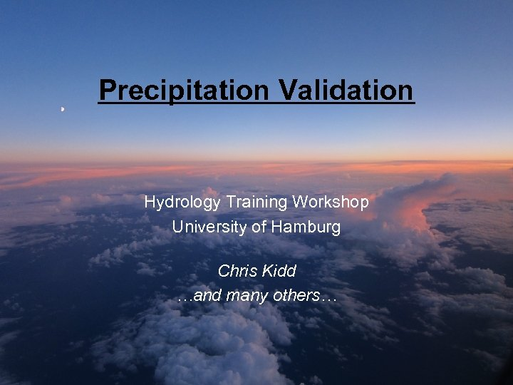 Precipitation Validation Hydrology Training Workshop University of Hamburg Chris Kidd …and many others…