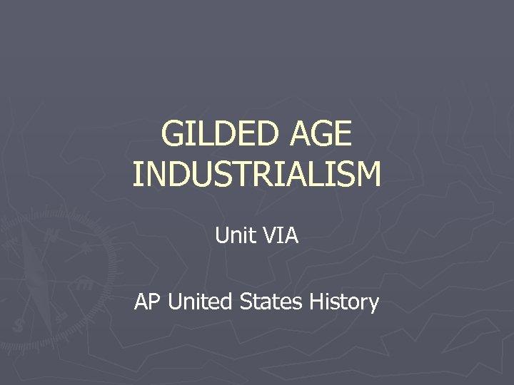 GILDED AGE INDUSTRIALISM Unit VIA AP United States History