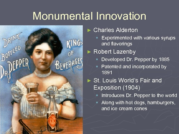Monumental Innovation ► Charles Alderton § Experimented with various syrups and flavorings ► Robert