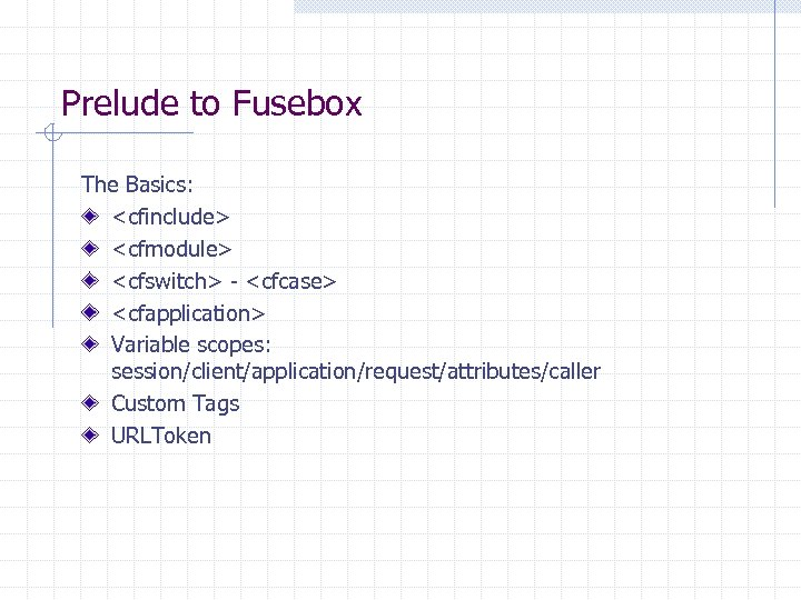 Prelude to Fusebox The Basics: <cfinclude> <cfmodule> <cfswitch> - <cfcase> <cfapplication> Variable scopes: session/client/application/request/attributes/caller