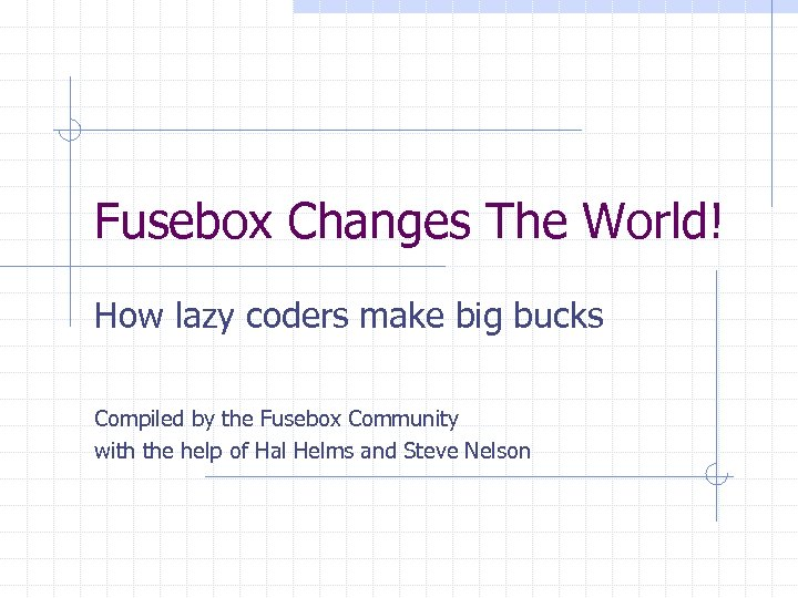 Fusebox Changes The World! How lazy coders make big bucks Compiled by the Fusebox