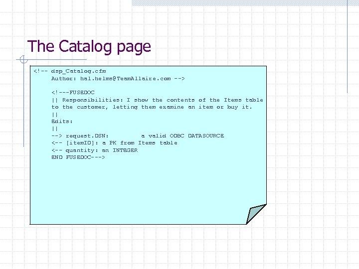 The Catalog page <!-- dsp_Catalog. cfm Author: hal. helms@Team. Allaire. com --> <!---FUSEDOC ||