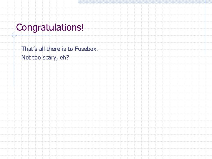 Congratulations! That's all there is to Fusebox. Not too scary, eh?