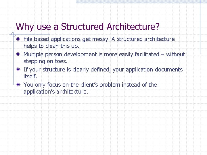 Why use a Structured Architecture? File based applications get messy. A structured architecture helps