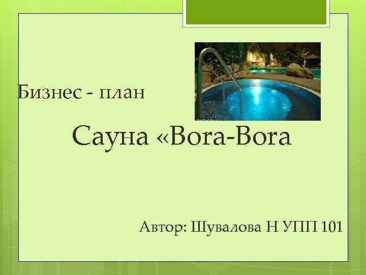 Бизнес - план Сауна «Bora-Bora Автор: Шувалова Н УПП 101