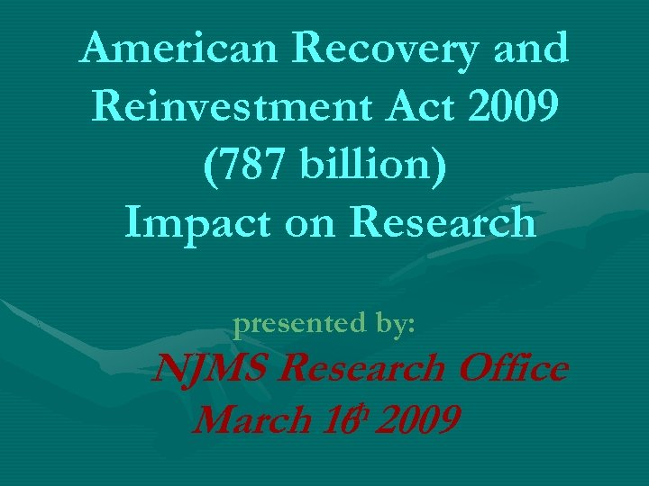 American Recovery and Reinvestment Act 2009 (787 billion) Impact on Research presented by: NJMS