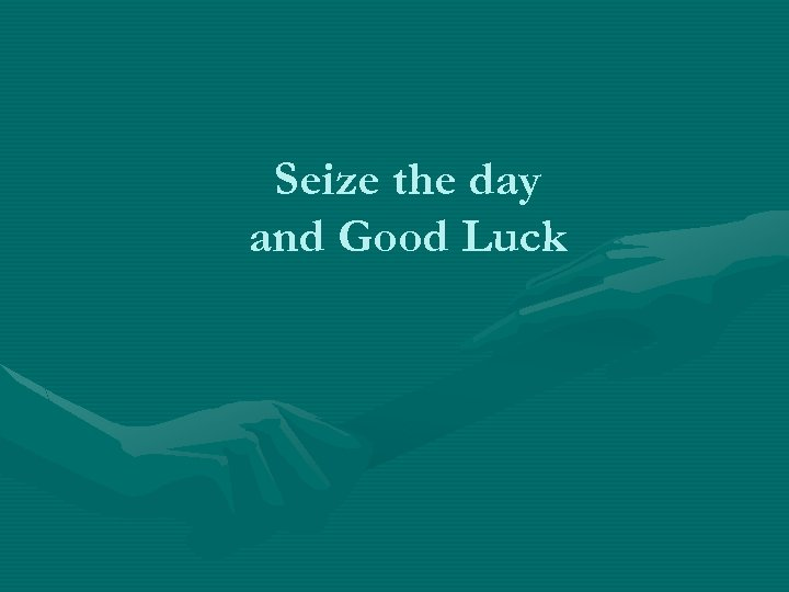 Seize the day and Good Luck
