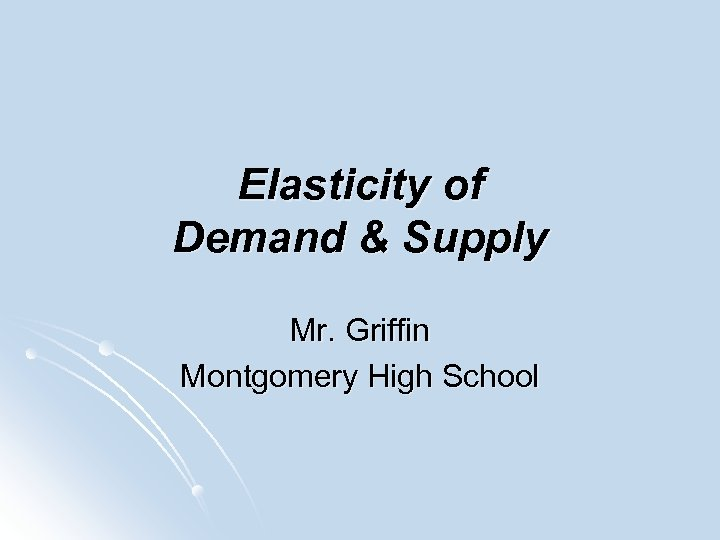 Elasticity of Demand & Supply Mr. Griffin Montgomery High School