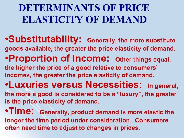 DETERMINANTS OF PRICE ELASTICITY OF DEMAND • Substitutability: Generally, the more substitute goods available,