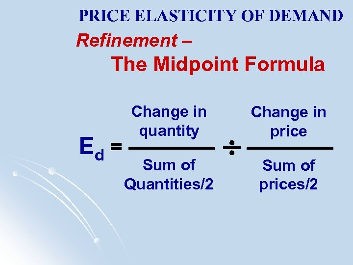 PRICE ELASTICITY OF DEMAND Refinement – The Midpoint Formula Ed = Change in quantity
