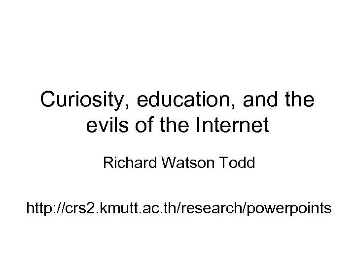 Curiosity, education, and the evils of the Internet Richard Watson Todd http: //crs 2.