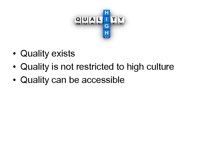 • Quality exists • Quality is not restricted to high culture • Quality