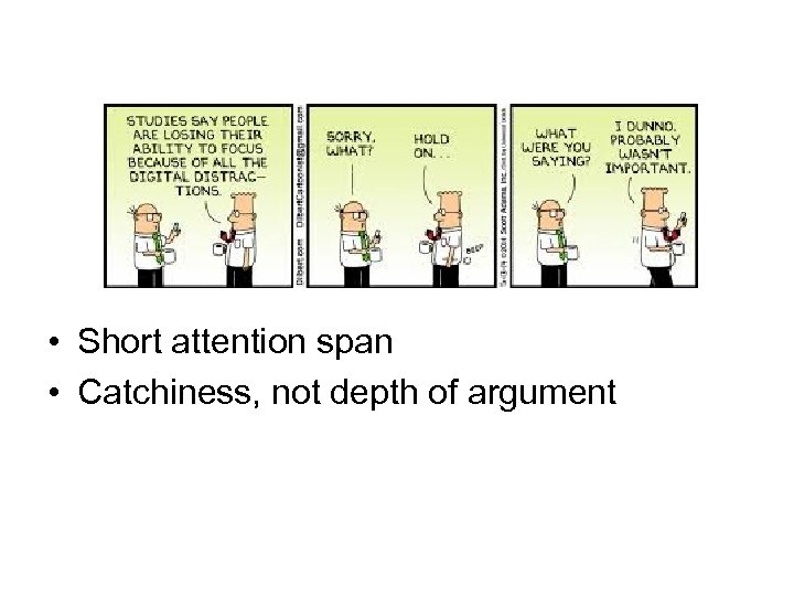 • Short attention span • Catchiness, not depth of argument