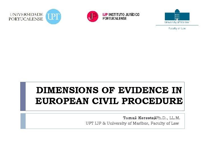 DIMENSIONS OF EVIDENCE IN EUROPEAN CIVIL PROCEDURE Tomaž KerestešPh. D. , LL. M. ,