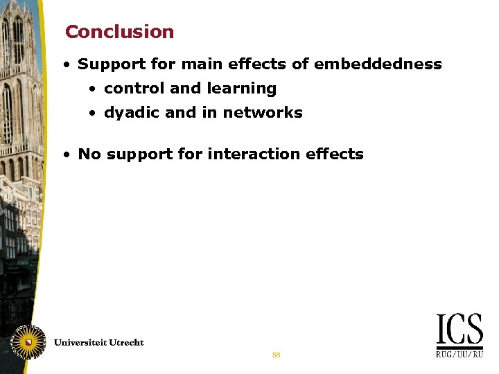 Conclusion • Support for main effects of embeddedness • control and learning • dyadic