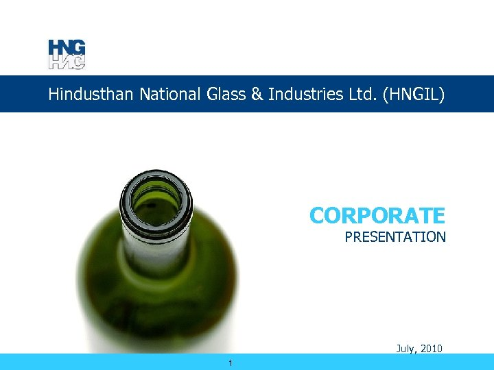 Hindusthan National Glass & Industries Ltd. (HNGIL) CORPORATE PRESENTATION July, 2010 1