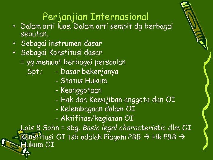 Perjanjian Internasional • Dalam arti luas. Dalam arti sempit dg berbagai sebutan. • Sebagai