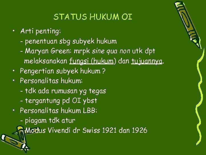 STATUS HUKUM OI • Arti penting: - penentuan sbg subyek hukum - Maryan Green: