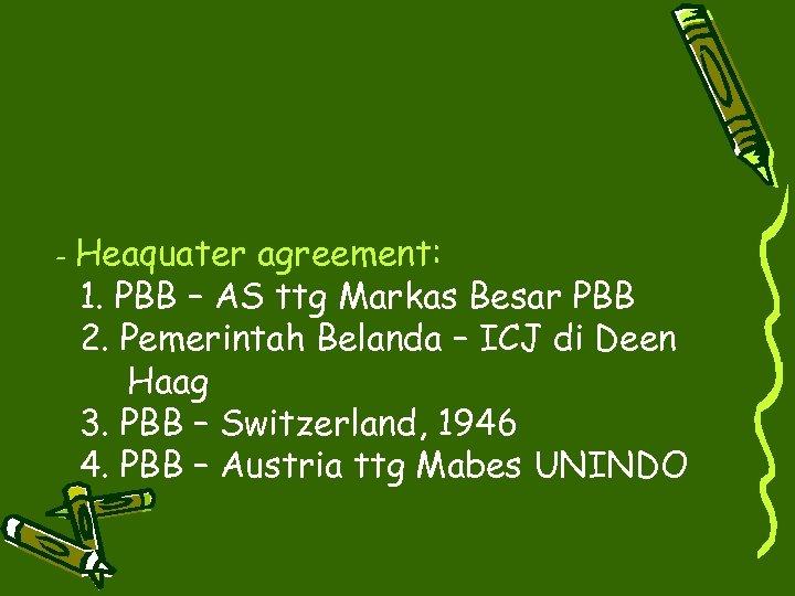 - Heaquater agreement: 1. PBB – AS ttg Markas Besar PBB 2. Pemerintah Belanda