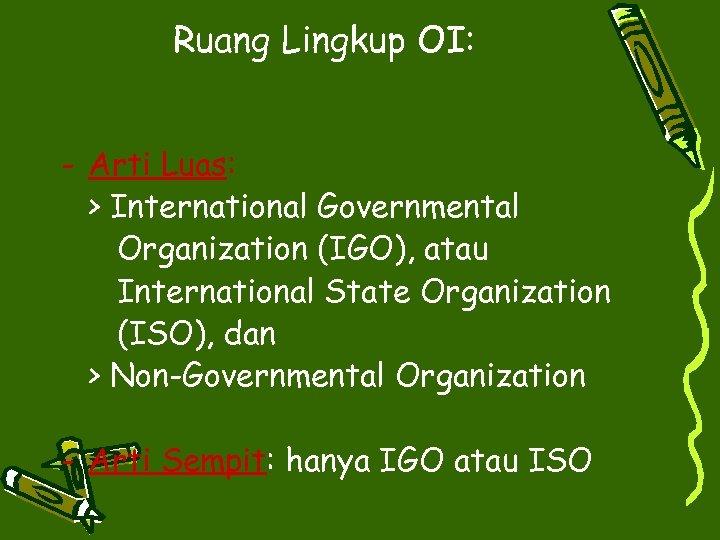 Ruang Lingkup OI: - Arti Luas: > International Governmental Organization (IGO), atau International State