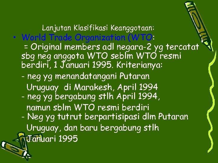 Lanjutan Klasifikasi Keanggotaan: • World Trade Organization (WTO: = Original members adl negara-2 yg