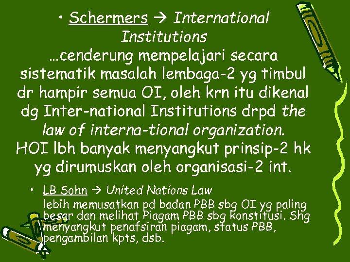 • Schermers International Institutions …cenderung mempelajari secara sistematik masalah lembaga-2 yg timbul dr
