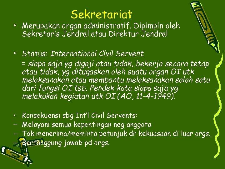 Sekretariat • Merupakan organ administratif. Dipimpin oleh Sekretaris Jendral atau Direktur Jendral • Status: