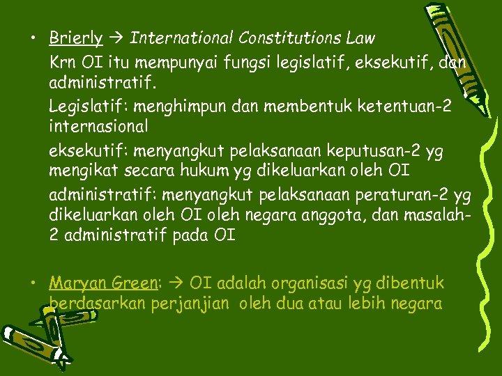 • Brierly International Constitutions Law Krn OI itu mempunyai fungsi legislatif, eksekutif, dan